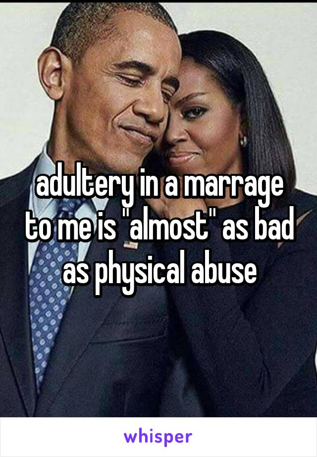 "adultery in a marrage to me is ""almost"" as bad as physical abuse"