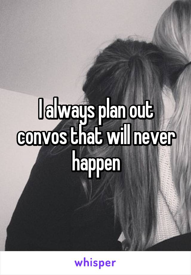 I always plan out convos that will never happen