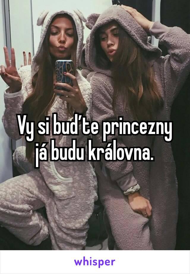 Vy si buďte princezny já budu královna.