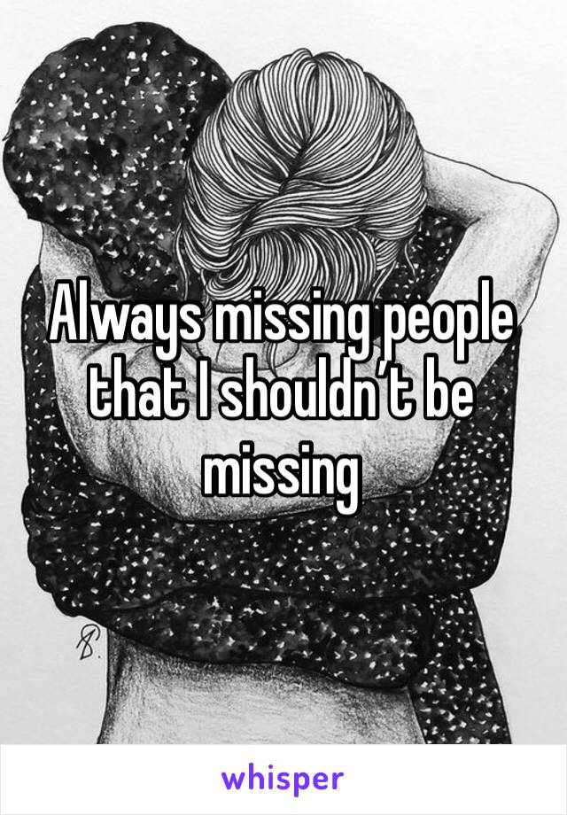 Always missing people that I shouldn't be missing
