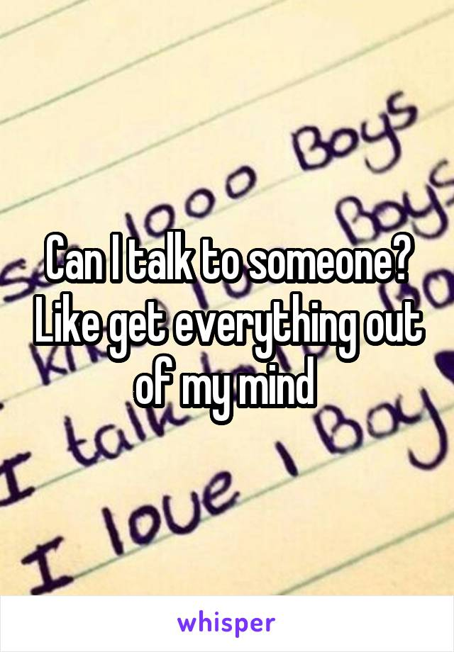 Can I talk to someone? Like get everything out of my mind