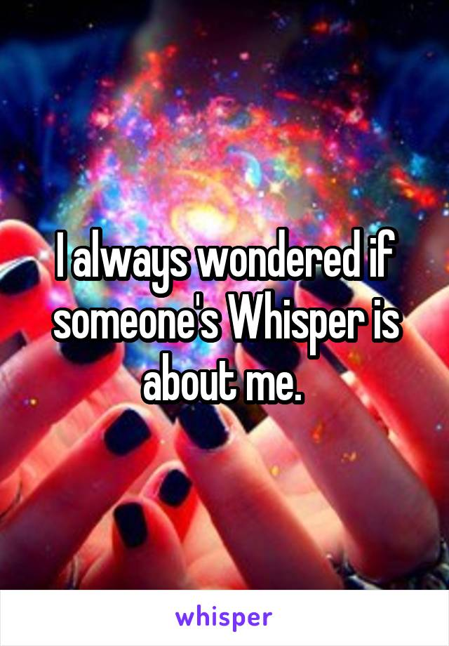 I always wondered if someone's Whisper is about me.