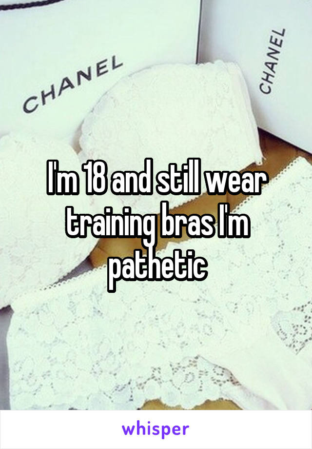 I'm 18 and still wear training bras I'm pathetic
