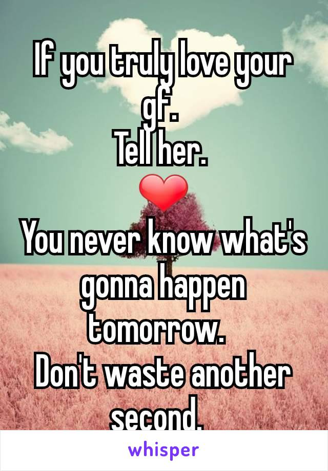 If you truly love your gf.  Tell her.  ❤ You never know what's gonna happen tomorrow.   Don't waste another second.