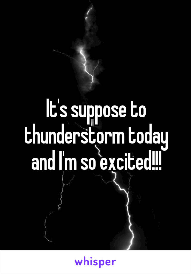 It's suppose to thunderstorm today and I'm so excited!!!