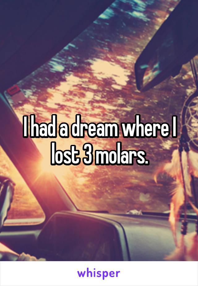 I had a dream where I lost 3 molars.