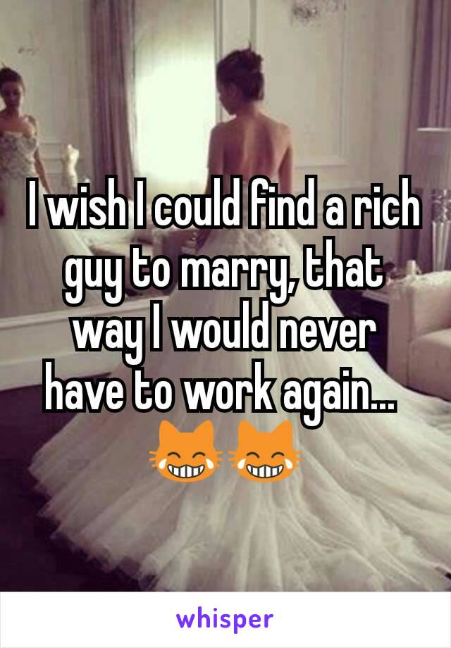 I wish I could find a rich guy to marry, that way I would never have to work again...  😹😹