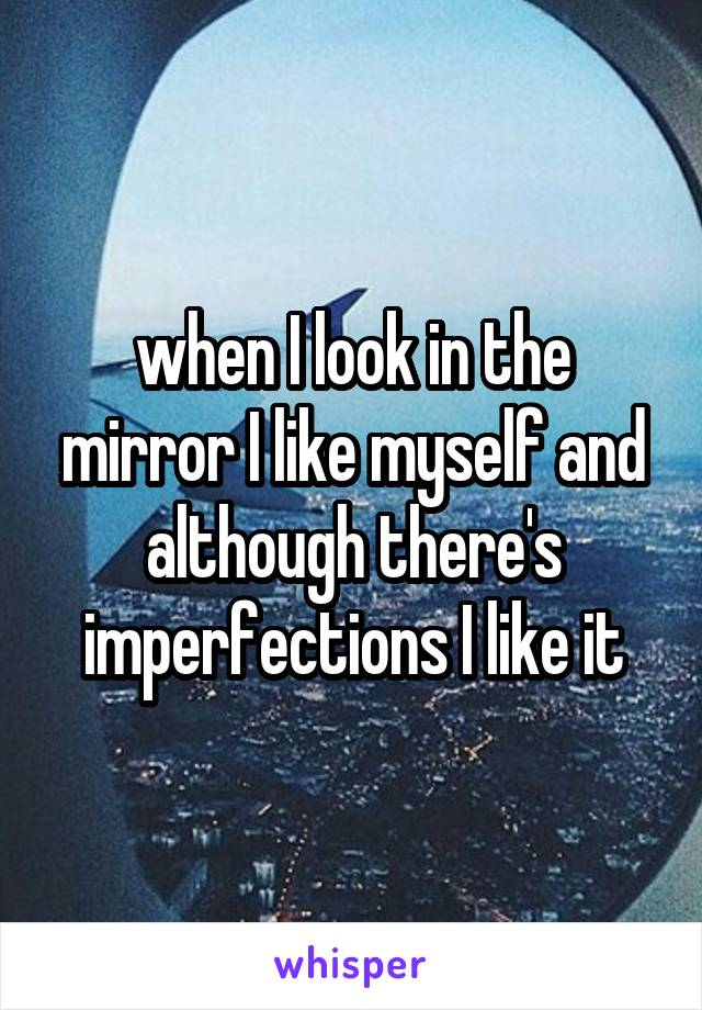 when I look in the mirror I like myself and although there's imperfections I like it