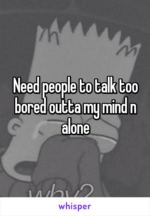 Need people to talk too bored outta my mind n alone