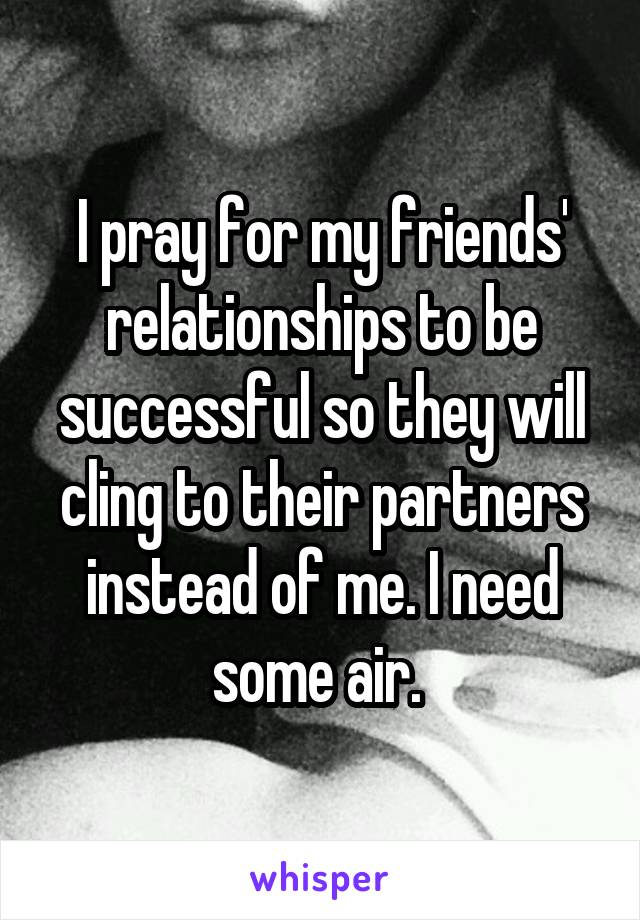 I pray for my friends' relationships to be successful so they will cling to their partners instead of me. I need some air.