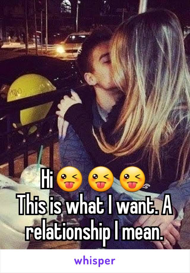 Hi😜😜😜 This is what I want. A relationship I mean.