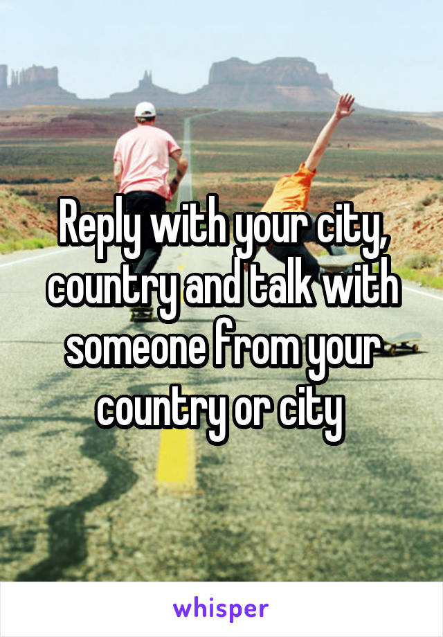 Reply with your city, country and talk with someone from your country or city