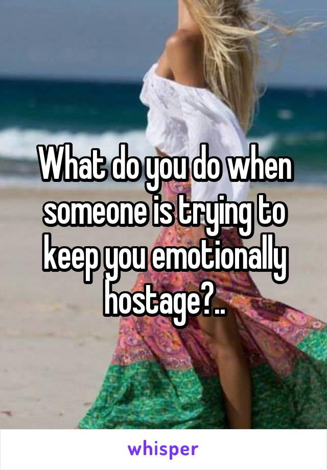 What do you do when someone is trying to keep you emotionally hostage?..