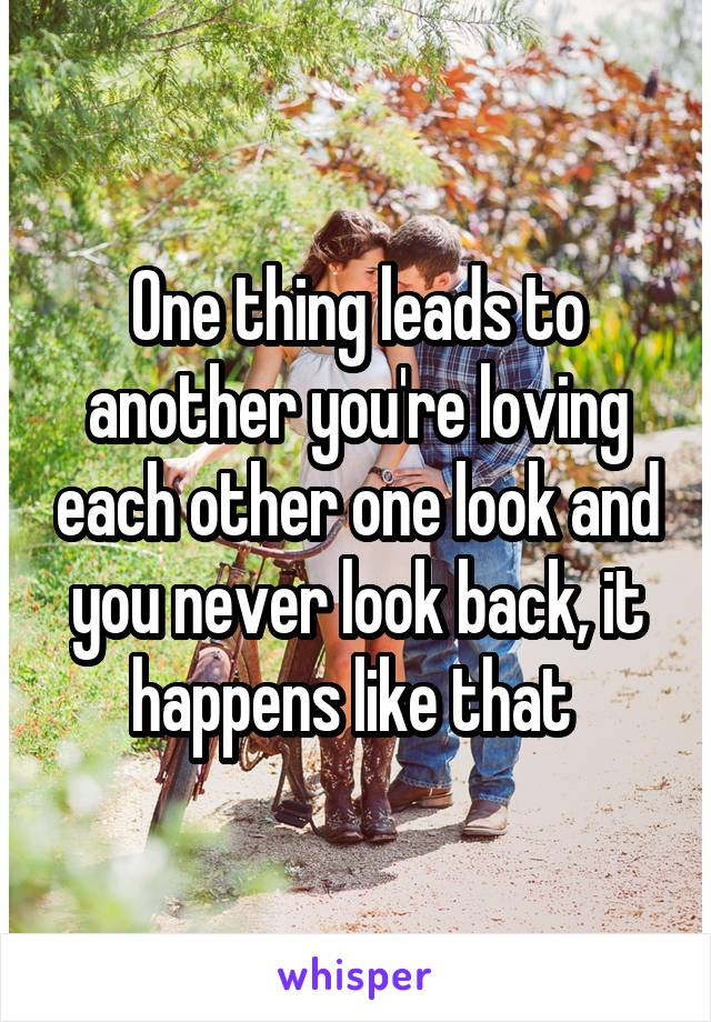 One thing leads to another you're loving each other one look and you never look back, it happens like that