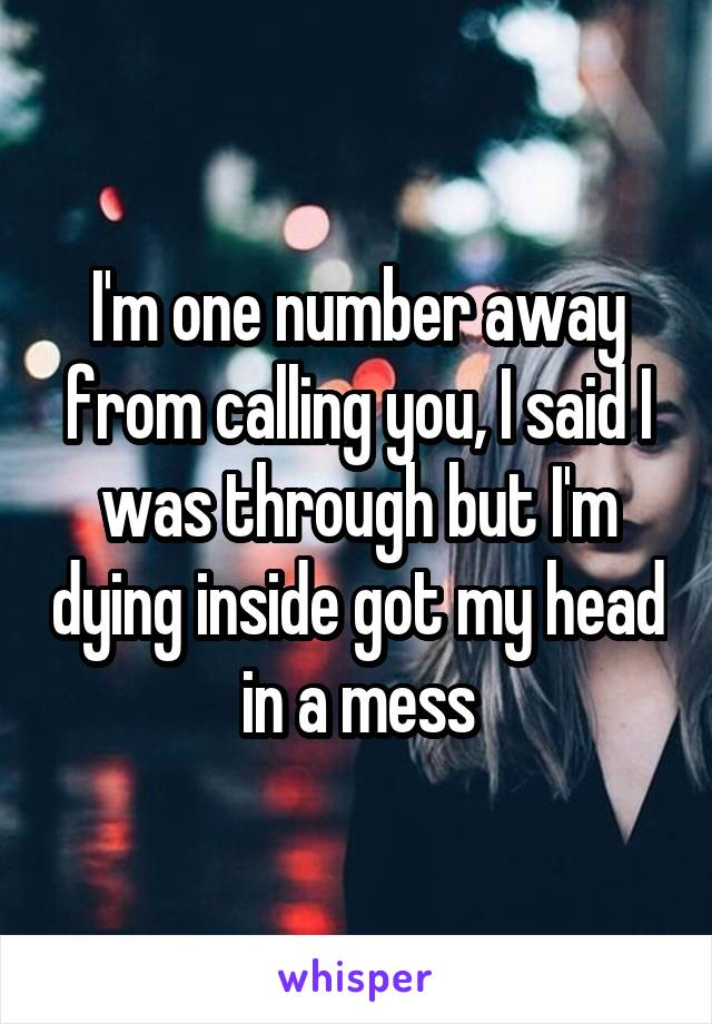 I'm one number away from calling you, I said I was through but I'm dying inside got my head in a mess