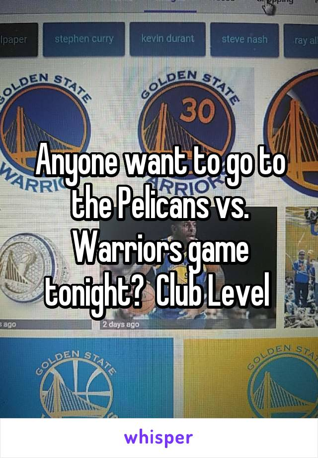 Anyone want to go to the Pelicans vs. Warriors game tonight?  Club Level