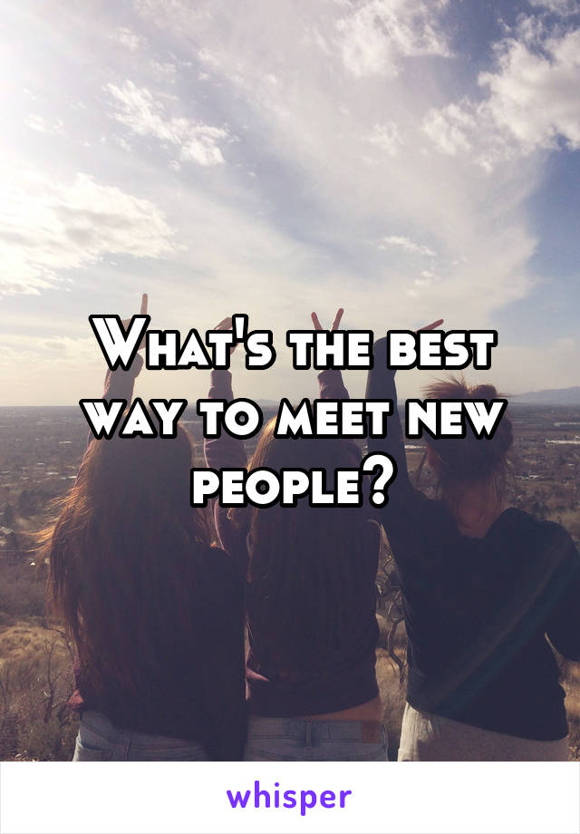 What's the best way to meet new people?
