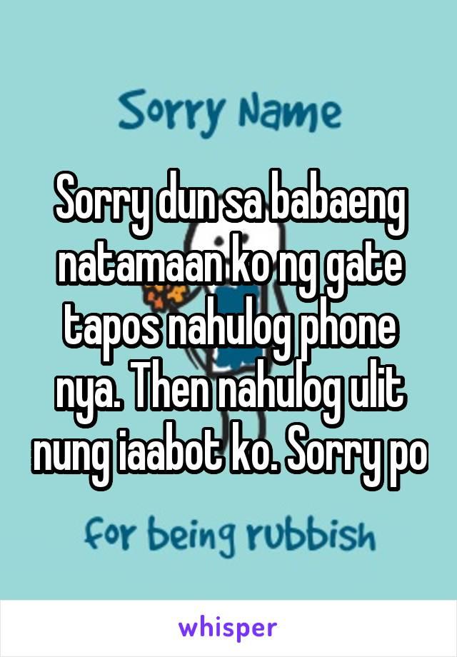 Sorry dun sa babaeng natamaan ko ng gate tapos nahulog phone nya. Then nahulog ulit nung iaabot ko. Sorry po