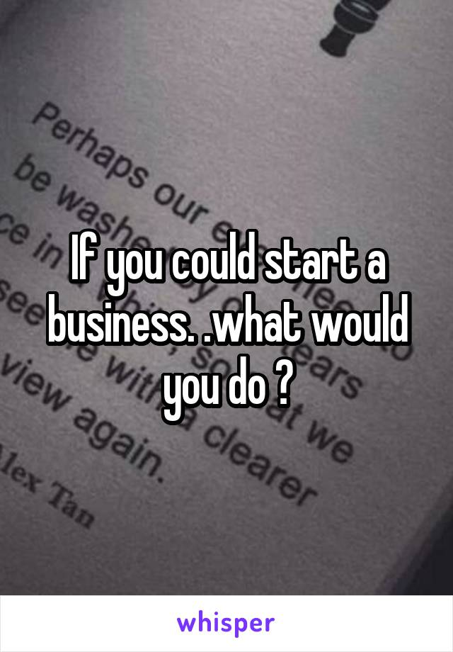 If you could start a business. .what would you do ?