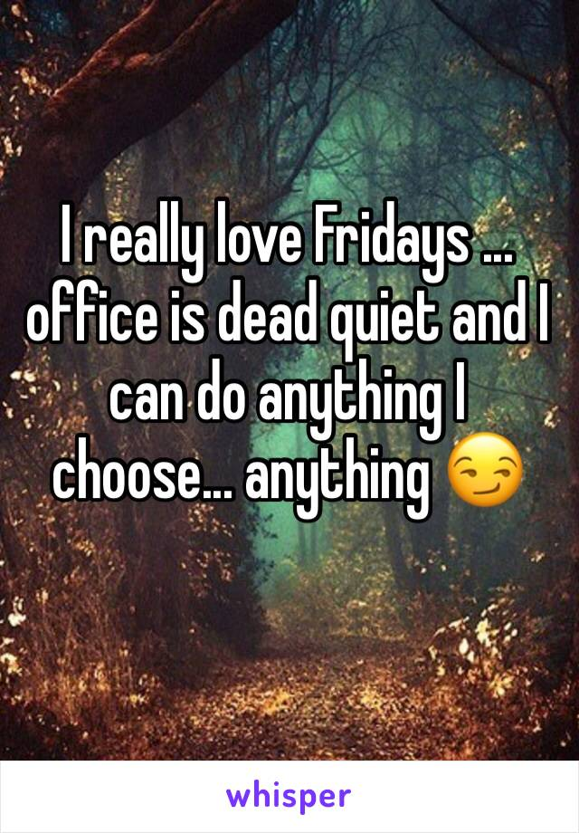 I really love Fridays ... office is dead quiet and I can do anything I choose... anything 😏