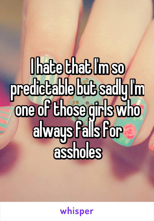 I hate that I'm so predictable but sadly I'm one of those girls who always falls for assholes