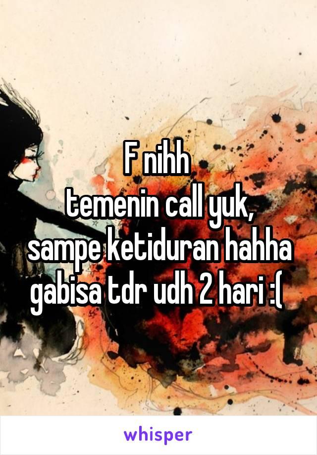 F nihh  temenin call yuk, sampe ketiduran hahha gabisa tdr udh 2 hari :(