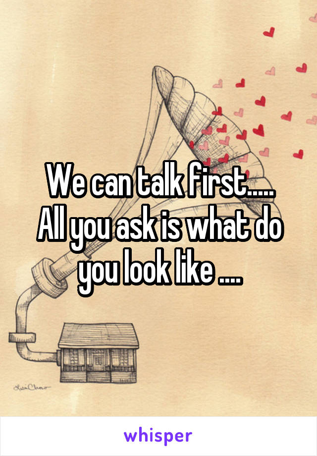 We can talk first..... All you ask is what do you look like ....