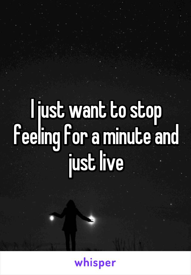 I just want to stop feeling for a minute and just live