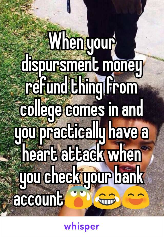 When your dispursment money refund thing from college comes in and you practically have a heart attack when you check your bank account😰😂😄