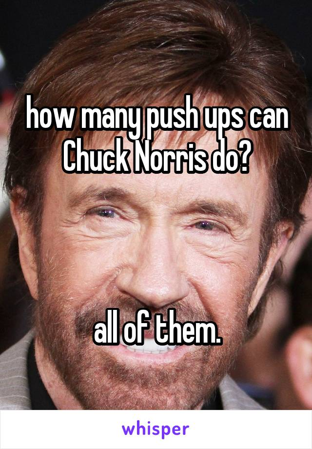 how many push ups can Chuck Norris do?    all of them.