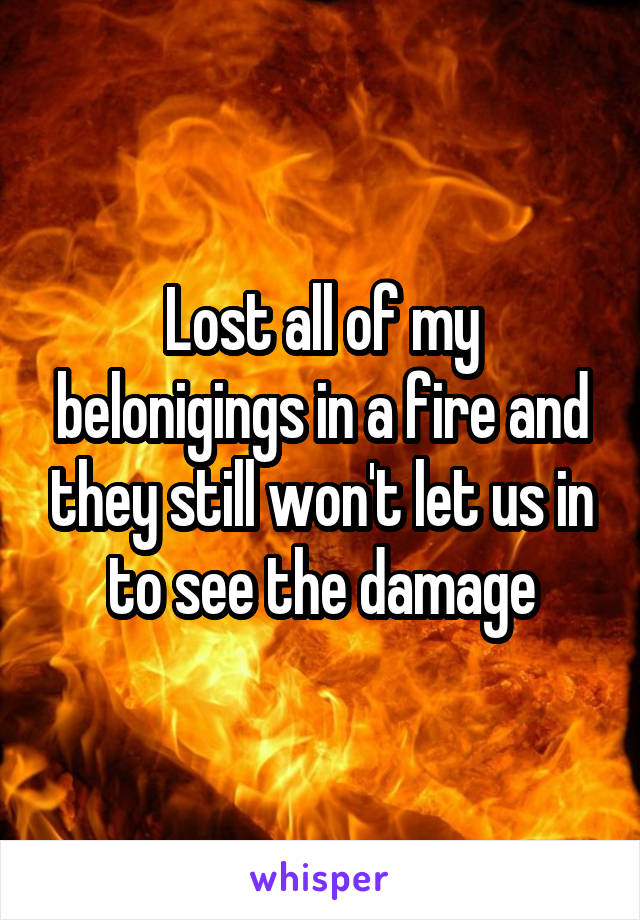 Lost all of my belonigings in a fire and they still won't let us in to see the damage