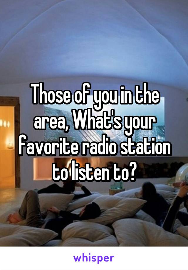 Those of you in the area, What's your favorite radio station to listen to?
