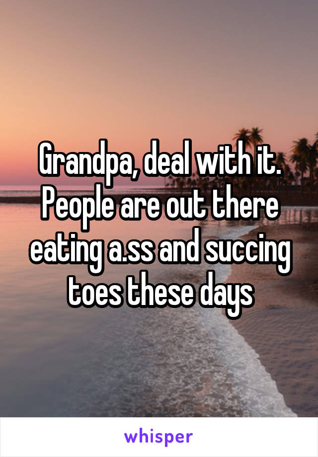 Grandpa, deal with it. People are out there eating a.ss and succing toes these days