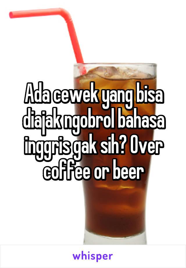 Ada cewek yang bisa diajak ngobrol bahasa inggris gak sih? Over coffee or beer