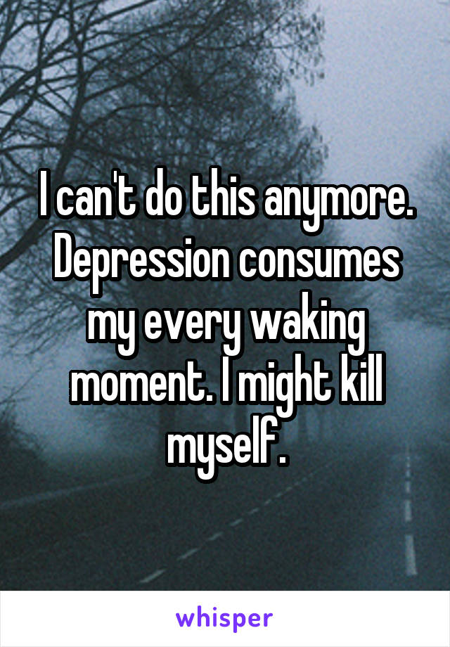 I can't do this anymore. Depression consumes my every waking moment. I might kill myself.