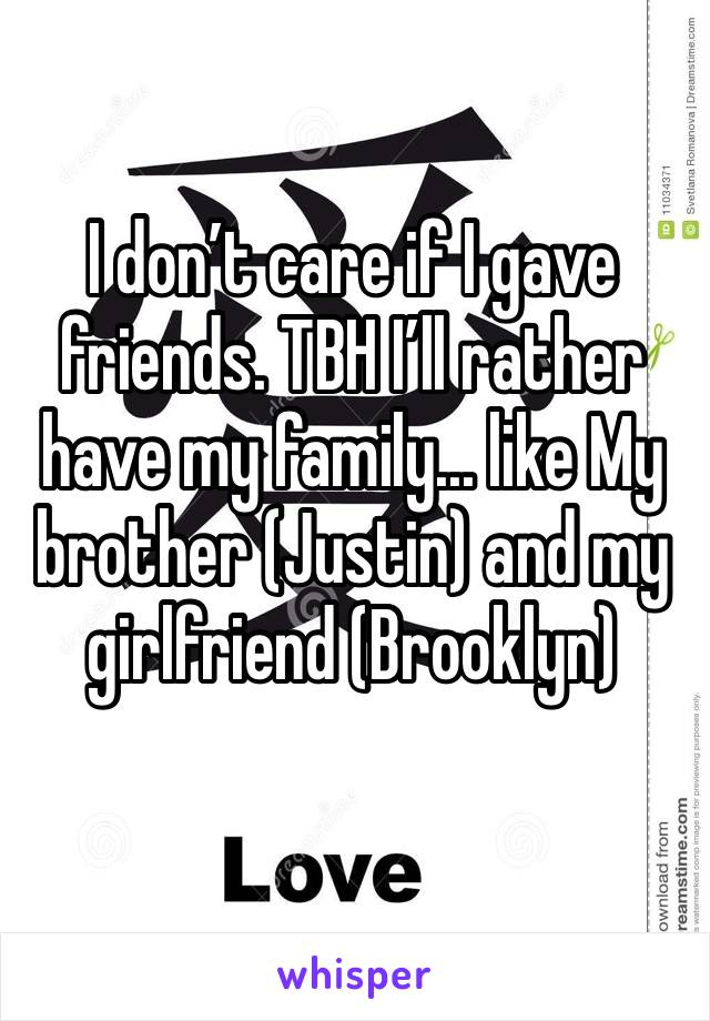 I don't care if I gave friends. TBH I'll rather have my family... like My brother (Justin) and my girlfriend (Brooklyn)