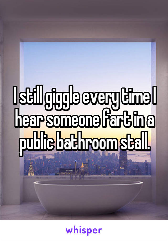 I still giggle every time I hear someone fart in a public bathroom stall.