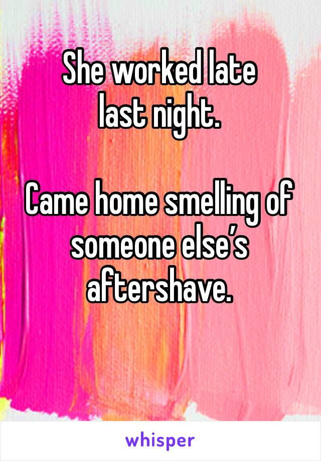She worked late last night.   Came home smelling of someone else's aftershave.