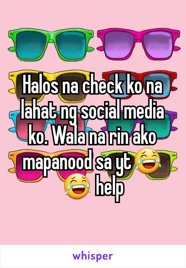 Halos na check ko na lahat ng social media ko. Wala na rin ako mapanood sa yt😂😂 help