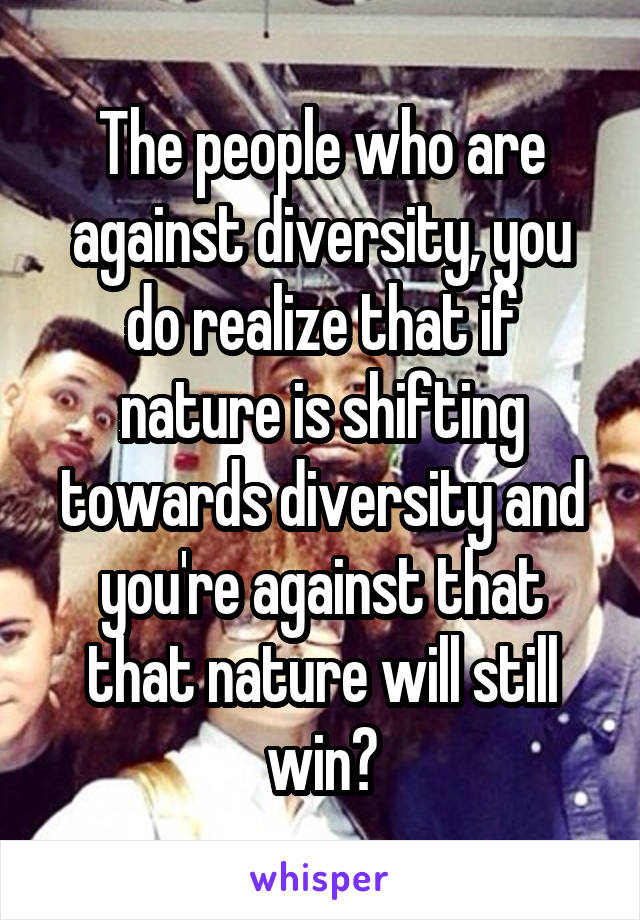 The people who are against diversity, you do realize that if nature is shifting towards diversity and you're against that that nature will still win?