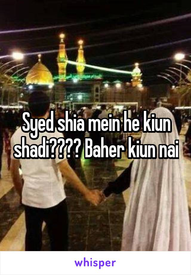 Syed shia mein he kiun shadi???? Baher kiun nai