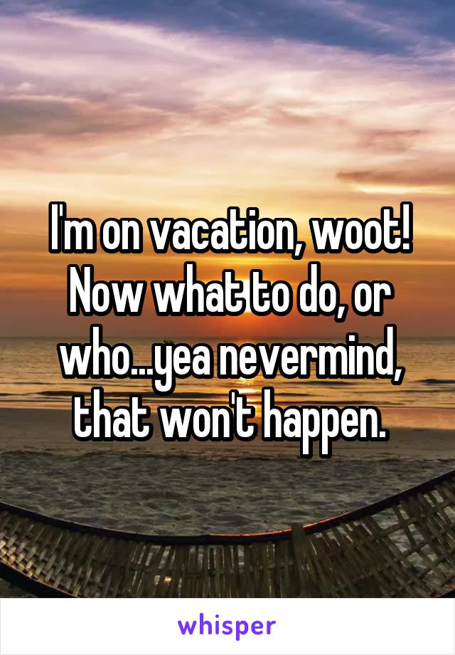 I'm on vacation, woot! Now what to do, or who...yea nevermind, that won't happen.