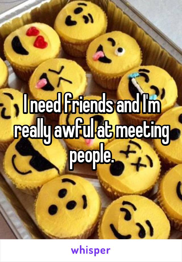 I need friends and I'm really awful at meeting people.