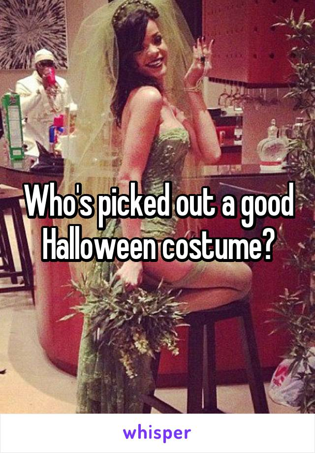Who's picked out a good Halloween costume?