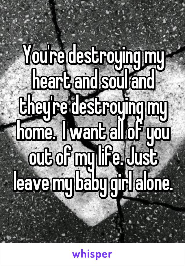 You're destroying my heart and soul and they're destroying my home.  I want all of you out of my life. Just leave my baby girl alone.