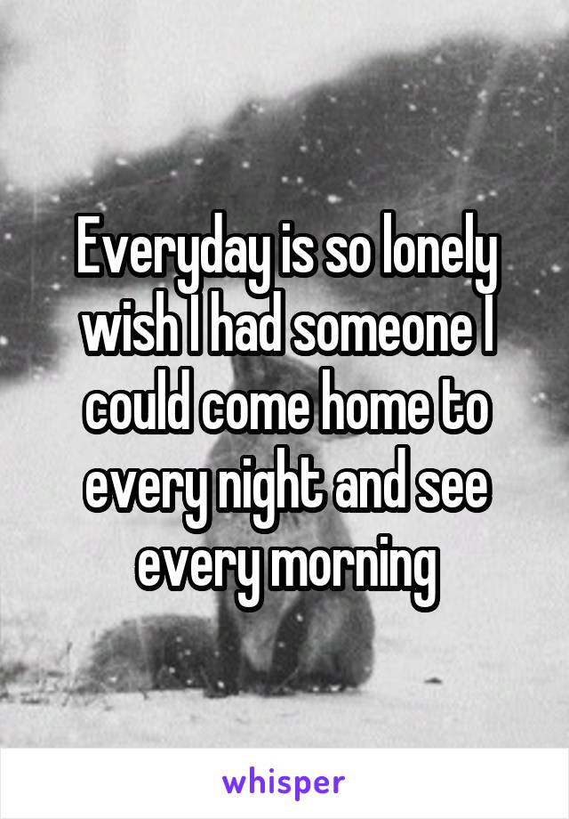 Everyday is so lonely wish I had someone I could come home to every night and see every morning