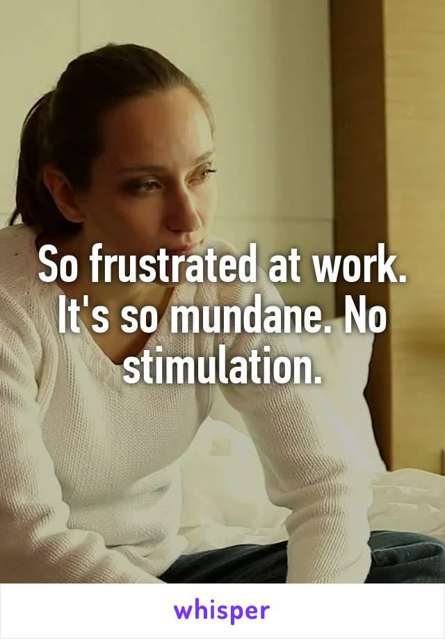 So frustrated at work. It's so mundane. No stimulation.