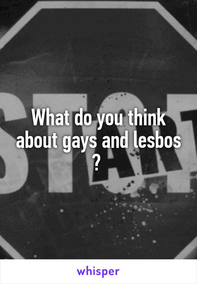 What do you think about gays and lesbos ?