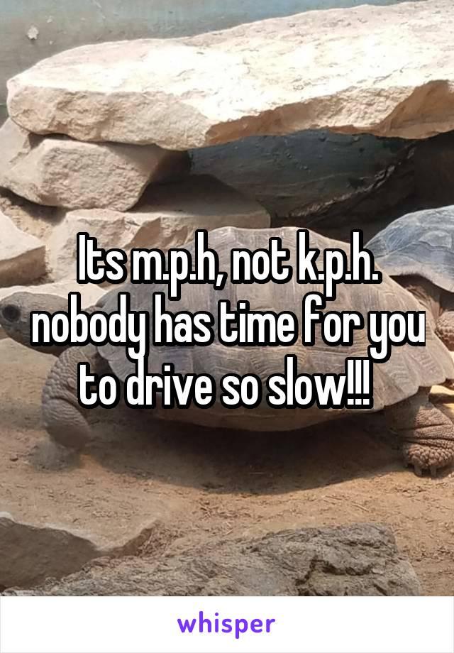 Its m.p.h, not k.p.h. nobody has time for you to drive so slow!!!