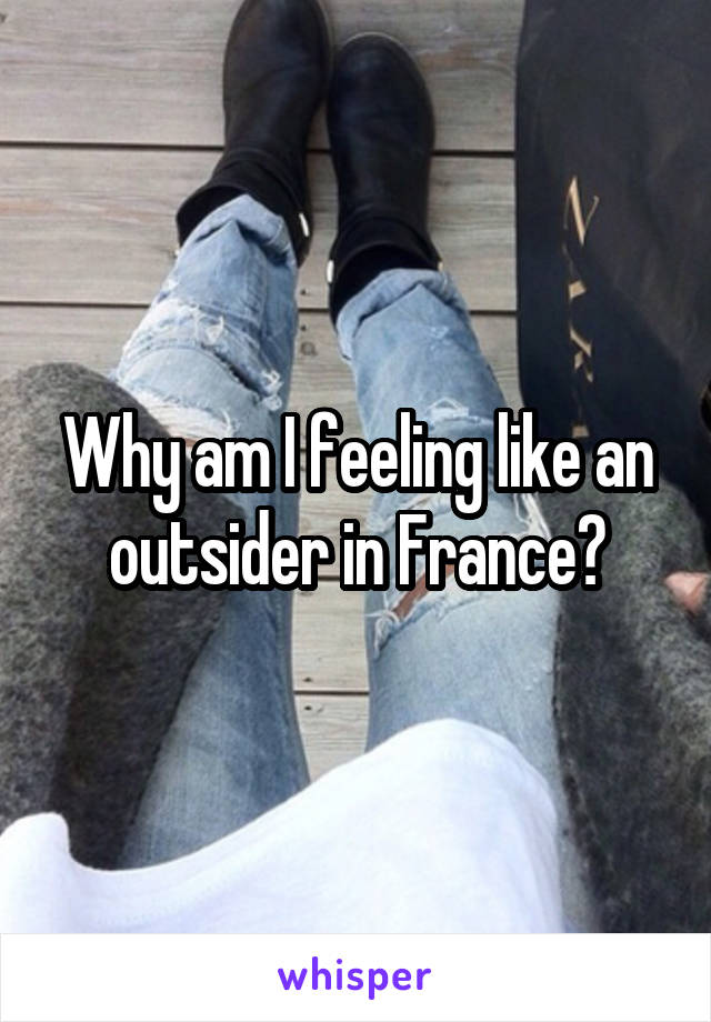 Why am I feeling like an outsider in France?